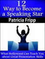 12 Ways to Become a Speaking Star: What�Hollywood�Can Teach You about Great Presentation Skills