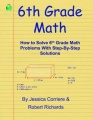 6th Grade Math - How to Solve 6th Grade Math Problems With Step-By-Step Directions by Jessica Corriere & Robert Richards