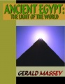 Ancient Egypt - The Light of the World: A Work of Reclamation and Restitution in Twelve Books by Gerald Massey