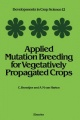 Applied Mutation Breeding for Vegetatively Propagated Crops by C. Broertjes & A. M. van Harten