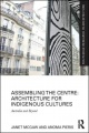 Assembling the Centre: Architecture for Indigenous Cultures: Australia and Beyond by Janet McGaw & Anoma Pieris