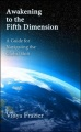 Awakening to the Fifth Dimension - A Guide for Navigating the Global Shift