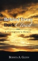 Behind Every Dark Cloud: A Caregiver's Heart by Bernita A. Glenn