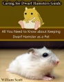Caring for Dwarf Hamsters Guide: All You Need to Know About Keeping Dwarf Hamster As a Pet by William Scott