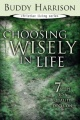 Choosing Wisely in Life: 7 Steps to a Quality Decision by Buddy Harrison