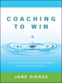 Coaching to Win: A Proven System for Developing People and Driving Performance by Jane Pierce