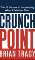 Crunch Point: The Secret to Succeeding When It Matters Most by Brian Tracy