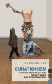 Curationism: How Curating Took Over the Art World and Everything Else by David Balzer