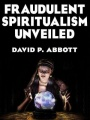 Fraudulent Spiritualism Unveiled by David P. Abbott