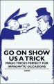 Go On Show Us a Trick - Magic Tricks Perfect for Impromptu Occasions by Anon.