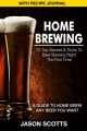 Home Brewing: 70 Top Secrets & Tricks To Beer Brewing Right The First Time: A Guide To Home Brew Any Beer You Want (With Recipe by Jason Scotts