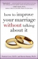 How to Improve Your Marriage Without Talking About It by Patricia Edd Love & Steven Stosny PhD