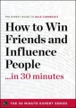 How to Win Friends and Influence People in 30 Minutes - The Expert Guide to Dale Carnegie's Critically Acclaimed Book