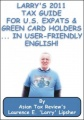 Larry's 2011 Tax Guide for U.S. Expats & Green Card Holders....in User-Friendly English! by Laurence E. 'Larry' Lipsher