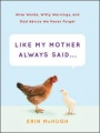 Like My Mother Always Saidà: Wise Words, Witty Warnings, and Odd Advice We Never Forget by Erin McHugh