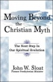 Moving Beyond the Christian Myth: The Next Step in Our Spiritual Evolution by John W. Sloat