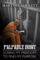 Palpable Irony: Losing My Freedom To Find My Purpose by Martin L. Lockett