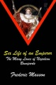 SEX LIFE OF AN EMPEROR: The Many Loves of Napoleon Bonaparte by Frederic Masson