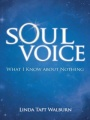 Soul Voice: What I Know About Nothing by Linda Taft Walburn