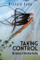 Taking Control: My Journey of Alternative Healing by Alyssia Sade