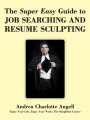 The Super Easy Guide to Job Searching and Resume Sculpting: Enjoy Your Life, Enjoy Your Work: The Simplified Course