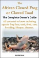 The African Clawed Frog or Clawed Toad. The Complete Owner's Guide. All you need to know including aquatic frog facts, tank, foo by Hathai Ross