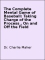 The Complete Mental Game of Baseball: Taking Charge of the Process , On and Off the Field by Dr. Charlie Maher