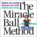 The Miracle Ball Method: Relieve Your Pain, Reshape Your Body, Reduce Your Stress by Elaine Petrone