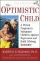 The Optimistic Child: A Proven Program to Safeguard Children Against Depression and Build Lifelong Resilience by Martin E. P. Seligman