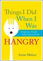 Things I Did When I Was Hangry: Navigating a Peaceful Relationship with Food by Annie Mahon