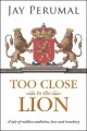 TOO CLOSE TO THE LION: A tale of ruthless ambition, love and treachery by Jay Perumal