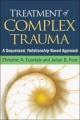 Treatment of Complex Trauma: A Sequenced, Relationship-Based Approach by Christine A. Courtois & Julian D. Ford
