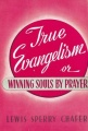 True Evangelism: Or Winning Souls By Prayer by Lewis Sperry Chafer