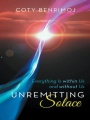 Unremitting Solace: Everything Is Within Us and Without Us by Coty Benrimoj