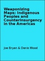 Weaponizing Maps: Indigenous Peoples and Counterinsurgency in the Americas by Joe Bryan & Denis Wood