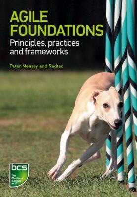 Agile Foundations: Principles, practices and frameworks by Peter Measey