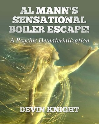 Al Mann's Sensational Boiler Escape: A Psychic Dematerialization by Devin Knight & Al Mann
