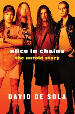 Alice in Chains: The Untold Story by David de Sola