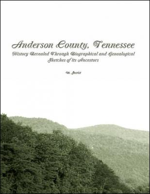 Anderson County, Tennessee: History Revealed Through Biographical and Genealogical Sketches of Its Ancestors by M. Secrist
