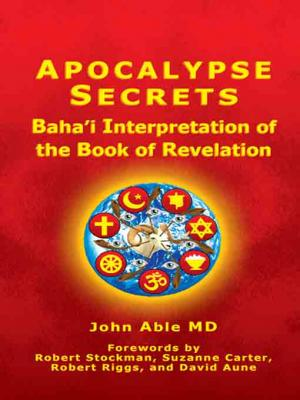 Apocalypse Secrets: Baha'i Interpretation of the Book of Revelation by John Able MD