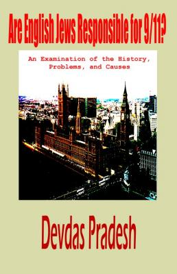 Are English Jews Responsible for 9/11? An Examination of the History, Problems, and Causes by Devdas Pradesh