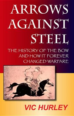 Arrows Against Steel: The History of the Bow and How It Forever Changed Warfare by Vic Hurley