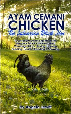 Ayam Cemani Chicken - The Indonesian Black Hen. A complete owner's guide to this rare pure black chicken breed. Covering History by Angela Jewitt