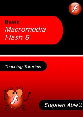 Basic Macromedia Flash 8: Teaching Tutorials by Stephen Ablett