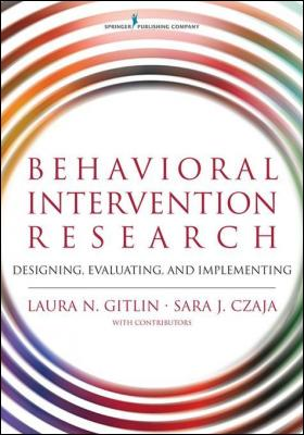 Behavioral Intervention Research: Designing, Evaluating, and Implementing by Dr. Laura Gitlin PhD & Dr. Sara Czaja PhD