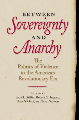 Between Sovereignty and Anarchy: The Politics of Violence in the American Revolutionary Era by Patrick Griffin