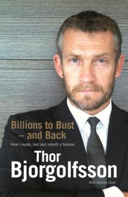 Billions to Bust and Back: How I made, lost and rebuilt a fortune by Thor Bjorgolfsson