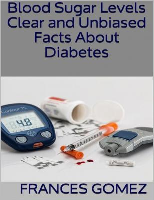 Blood Sugar Levels: Clear and Unbiased Facts About Diabetes by Frances Gomez