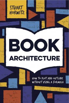 Book Architecture: How to Plot and Outline Without Using a Formula by Stuart Horwitz