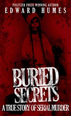 Buried Secrets: A True Story of Serial Murder by Edward Humes
